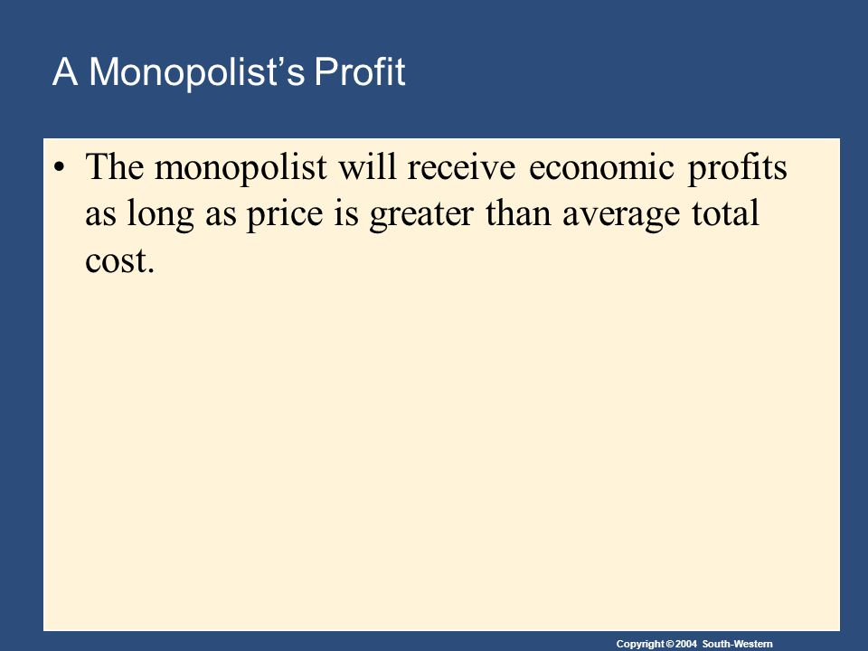 Copyright © 2004 South-Western A Monopolist's Profit The monopolist will receive economic profits as long as price is greater than average total cost.