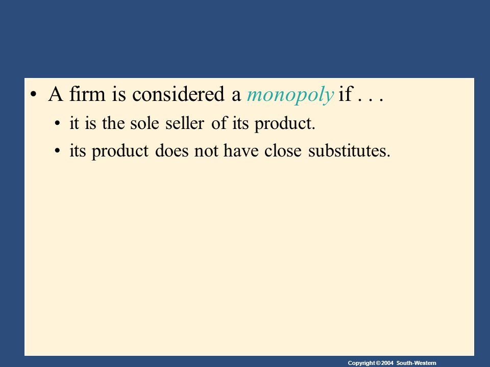Copyright © 2004 South-Western A firm is considered a monopoly if...
