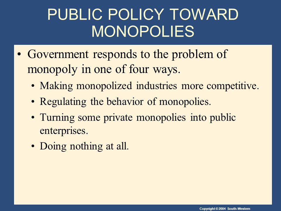 Copyright © 2004 South-Western PUBLIC POLICY TOWARD MONOPOLIES Government responds to the problem of monopoly in one of four ways.
