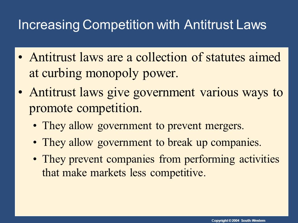 Copyright © 2004 South-Western Increasing Competition with Antitrust Laws Antitrust laws are a collection of statutes aimed at curbing monopoly power.