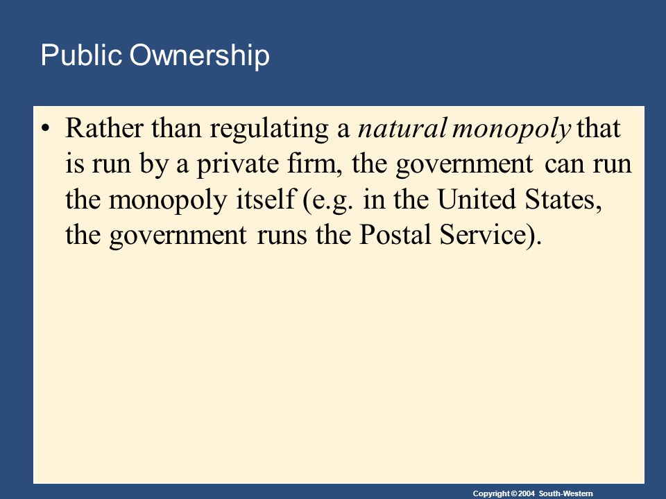 Copyright © 2004 South-Western Public Ownership Rather than regulating a natural monopoly that is run by a private firm, the government can run the monopoly itself (e.g.
