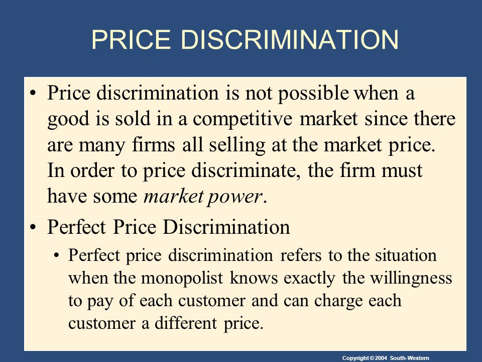 Copyright © 2004 South-Western PRICE DISCRIMINATION Price discrimination is not possible when a good is sold in a competitive market since there are many firms all selling at the market price.