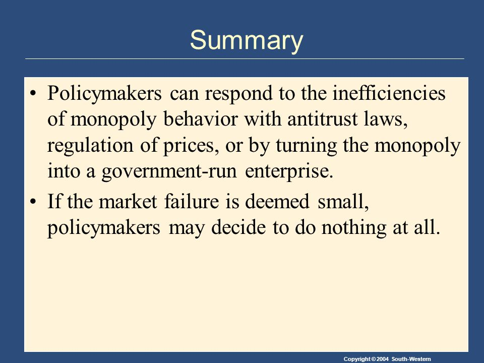 Copyright © 2004 South-Western Summary Policymakers can respond to the inefficiencies of monopoly behavior with antitrust laws, regulation of prices, or by turning the monopoly into a government-run enterprise.