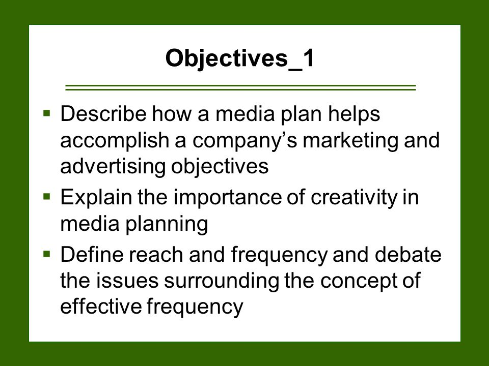 15-2 Objectives_1  Describe how a media plan helps accomplish a company's marketing and advertising objectives  Explain the importance of creativity in media planning  Define reach and frequency and debate the issues surrounding the concept of effective frequency