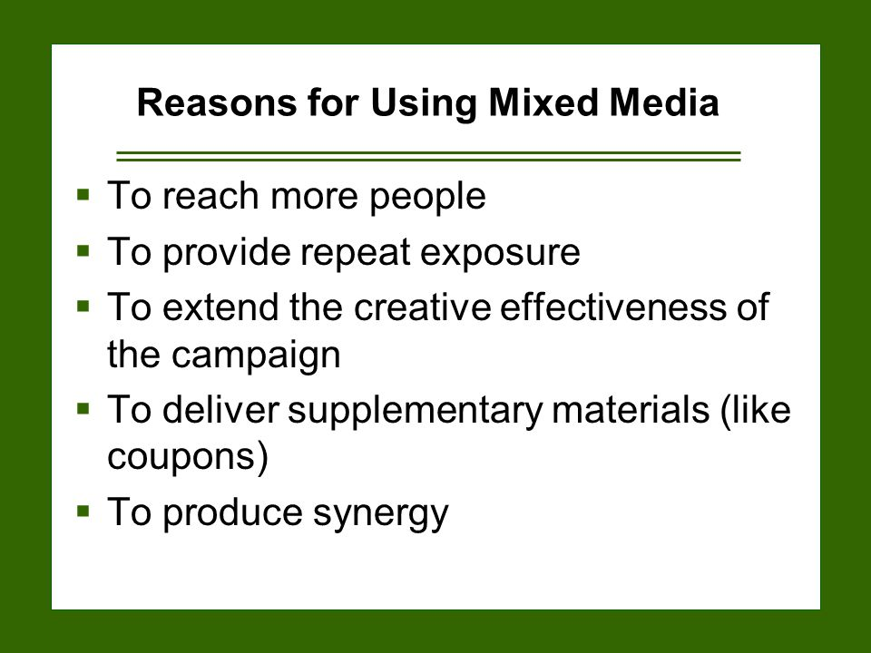 15-20 Reasons for Using Mixed Media  To reach more people  To provide repeat exposure  To extend the creative effectiveness of the campaign  To deliver supplementary materials (like coupons)  To produce synergy