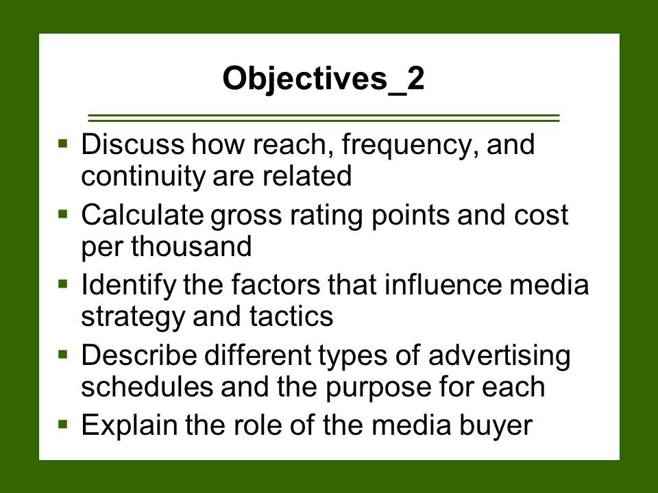 15-3 Objectives_2  Discuss how reach, frequency, and continuity are related  Calculate gross rating points and cost per thousand  Identify the factors that influence media strategy and tactics  Describe different types of advertising schedules and the purpose for each  Explain the role of the media buyer
