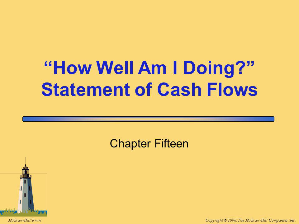 Copyright © 2008, The McGraw-Hill Companies, Inc.McGraw-Hill/Irwin Chapter Fifteen How Well Am I Doing Statement of Cash Flows