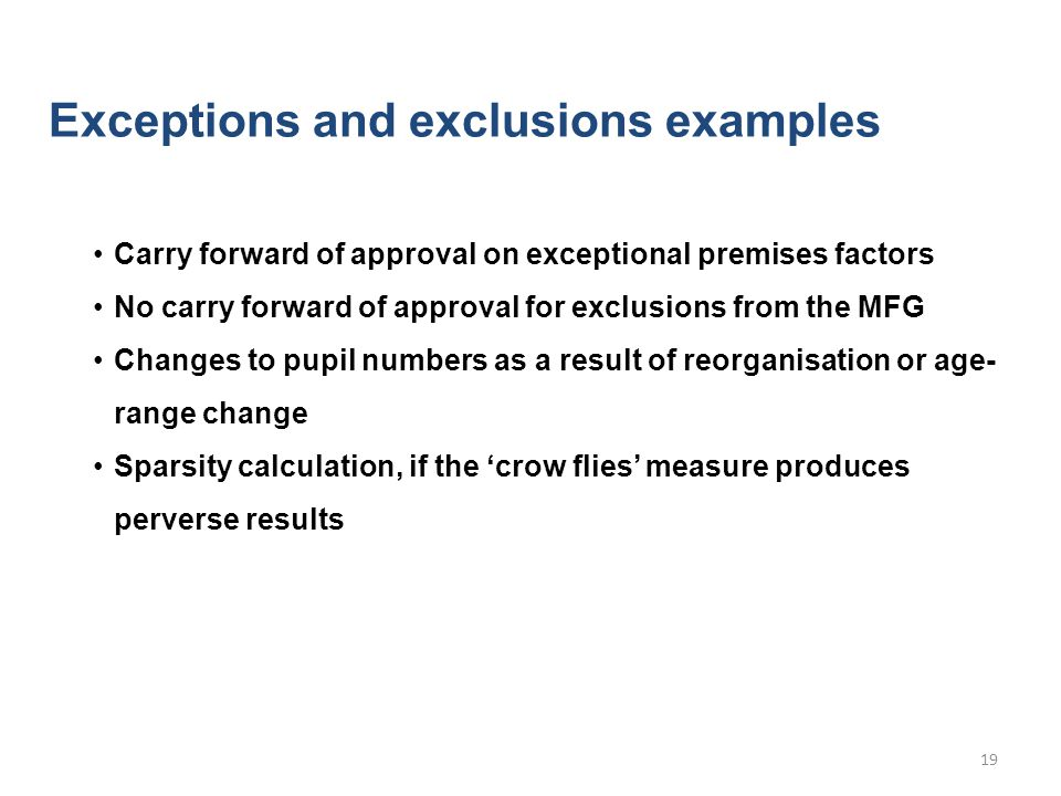 Exceptions and exclusions examples Carry forward of approval on exceptional premises factors No carry forward of approval for exclusions from the MFG Changes to pupil numbers as a result of reorganisation or age- range change Sparsity calculation, if the 'crow flies' measure produces perverse results 19