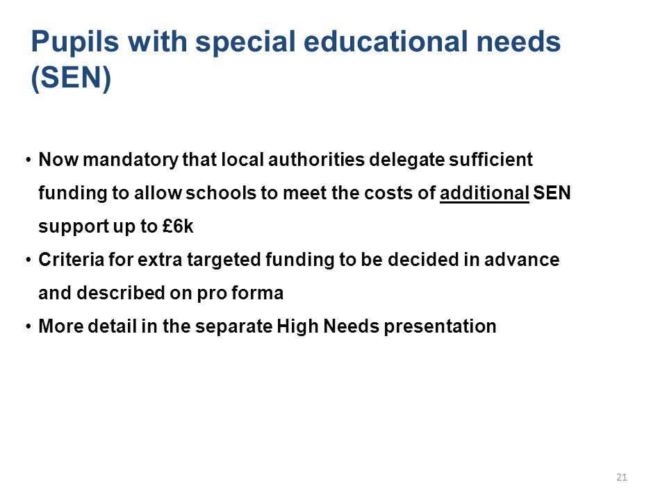 Pupils with special educational needs (SEN) Now mandatory that local authorities delegate sufficient funding to allow schools to meet the costs of additional SEN support up to £6k Criteria for extra targeted funding to be decided in advance and described on pro forma More detail in the separate High Needs presentation 21