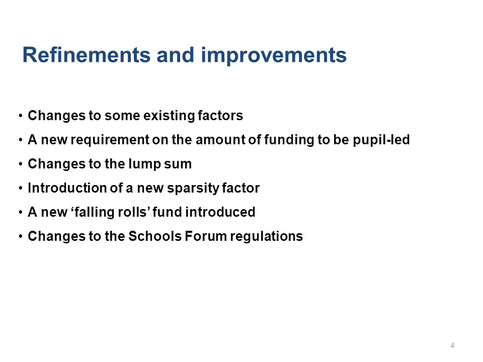 Refinements and improvements Changes to some existing factors A new requirement on the amount of funding to be pupil-led Changes to the lump sum Introduction of a new sparsity factor A new 'falling rolls' fund introduced Changes to the Schools Forum regulations 4