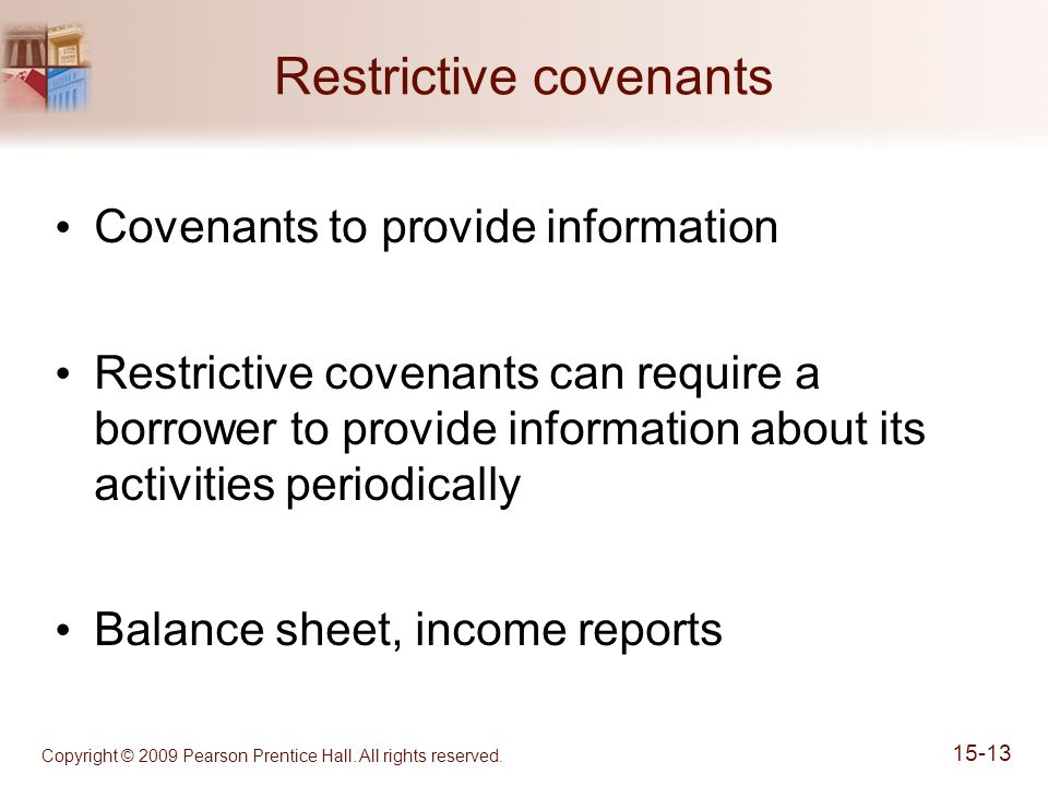 Restrictive covenants Covenants to provide information Restrictive covenants can require a borrower to provide information about its activities periodically Balance sheet, income reports Copyright © 2009 Pearson Prentice Hall.