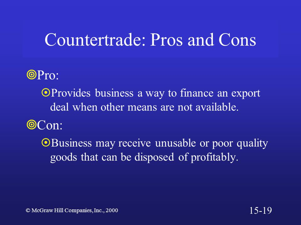 © McGraw Hill Companies, Inc., 2000 Countertrade: Pros and Cons  Pro:  Provides business a way to finance an export deal when other means are not available.