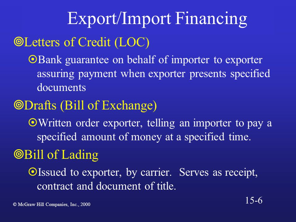 Export/Import Financing  Letters of Credit (LOC)  Bank guarantee on behalf of importer to exporter assuring payment when exporter presents specified documents  Drafts (Bill of Exchange)  Written order exporter, telling an importer to pay a specified amount of money at a specified time.