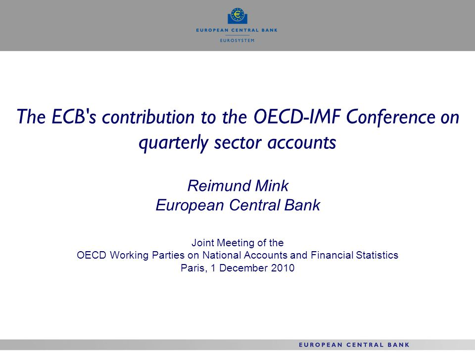 The ECB s contribution to the OECD-IMF Conference on quarterly sector accounts Reimund Mink European Central Bank Joint Meeting of the OECD Working Parties on National Accounts and Financial Statistics Paris, 1 December 2010