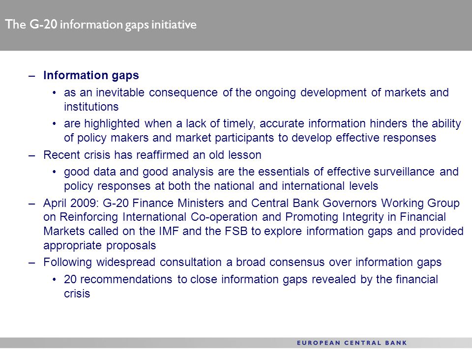 The G-20 information gaps initiative –Information gaps as an inevitable consequence of the ongoing development of markets and institutions are highlighted when a lack of timely, accurate information hinders the ability of policy makers and market participants to develop effective responses –Recent crisis has reaffirmed an old lesson good data and good analysis are the essentials of effective surveillance and policy responses at both the national and international levels –April 2009: G-20 Finance Ministers and Central Bank Governors Working Group on Reinforcing International Co-operation and Promoting Integrity in Financial Markets called on the IMF and the FSB to explore information gaps and provided appropriate proposals –Following widespread consultation a broad consensus over information gaps 20 recommendations to close information gaps revealed by the financial crisis