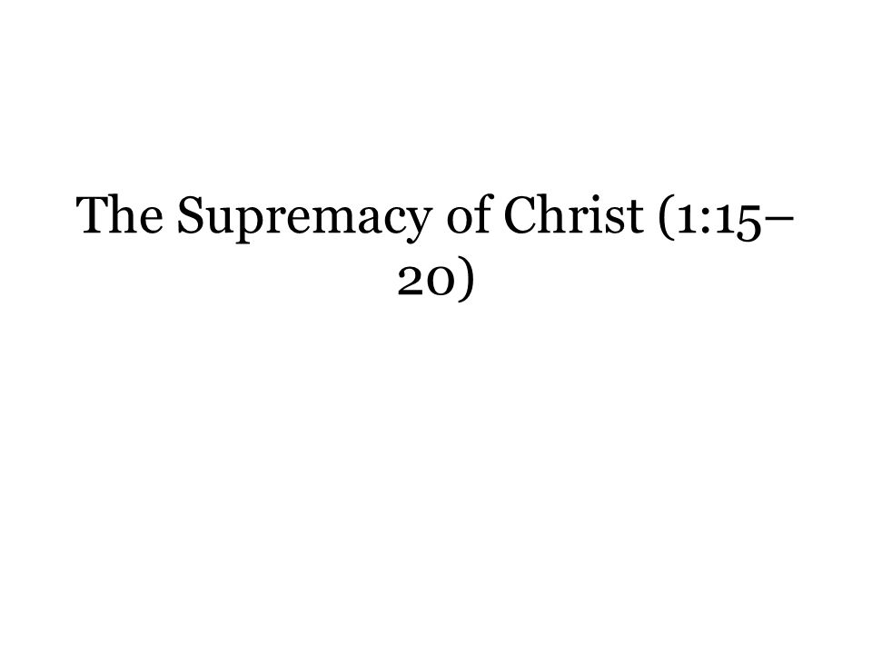 The Supremacy of Christ (1:15– 20)