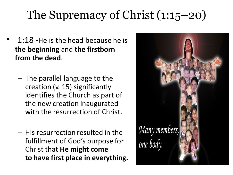 The Supremacy of Christ (1:15–20) 1:18 - He is the head because he is the beginning and the firstborn from the dead.