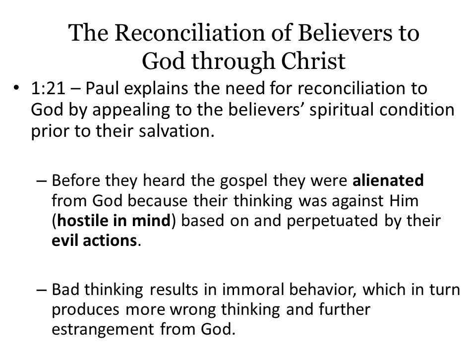 The Reconciliation of Believers to God through Christ 1:21 – Paul explains the need for reconciliation to God by appealing to the believers' spiritual condition prior to their salvation.