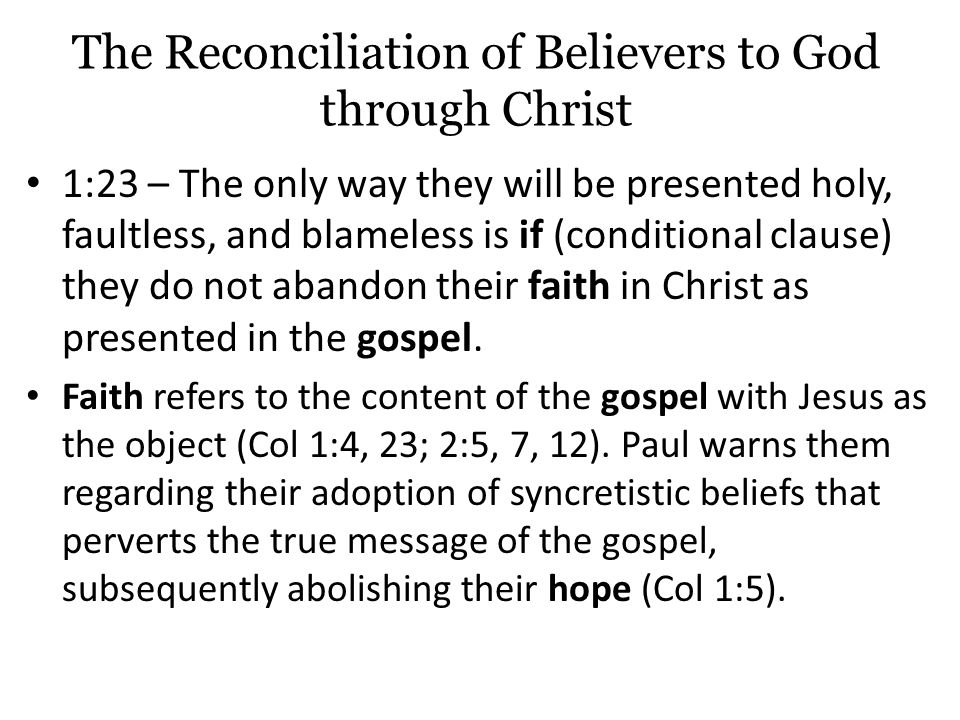 The Reconciliation of Believers to God through Christ 1:23 – The only way they will be presented holy, faultless, and blameless is if (conditional clause) they do not abandon their faith in Christ as presented in the gospel.