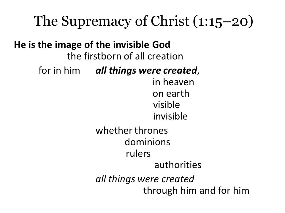 The Supremacy of Christ (1:15–20) He is the image of the invisible God the firstborn of all creation for in him all things were created, in heaven on earth visible invisible whether thrones dominions rulers authorities all things were created through him and for him