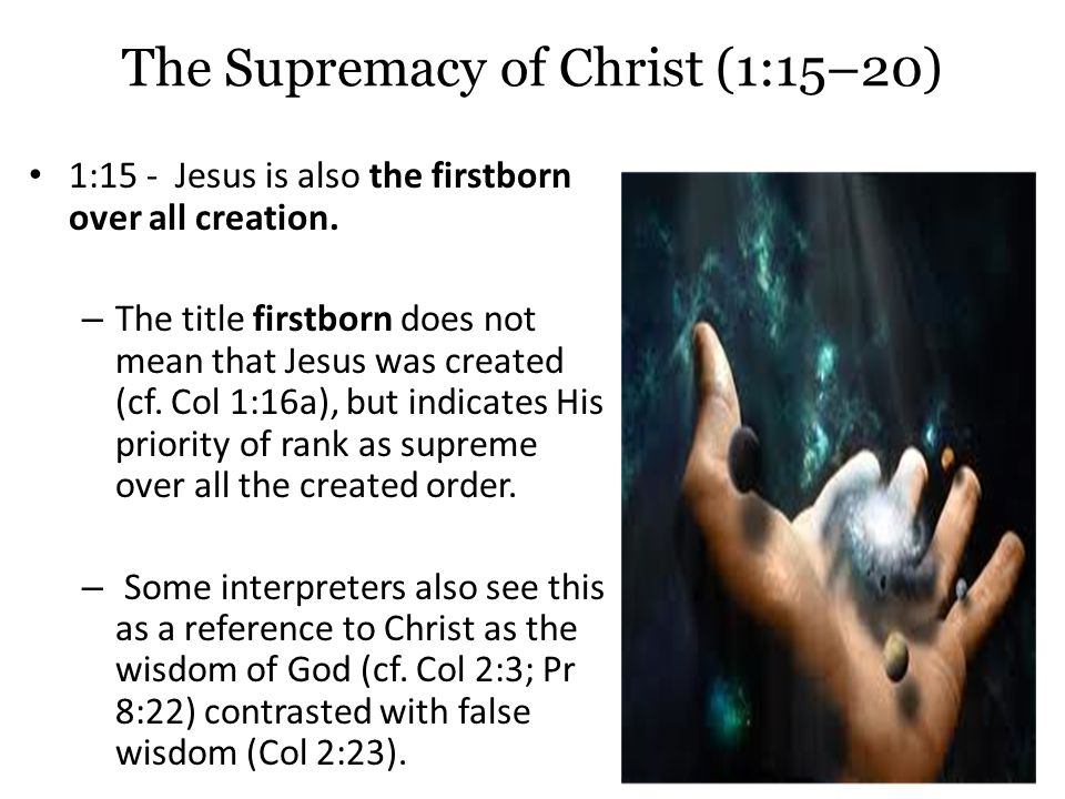 The Supremacy of Christ (1:15–20) 1:15 - Jesus is also the firstborn over all creation.