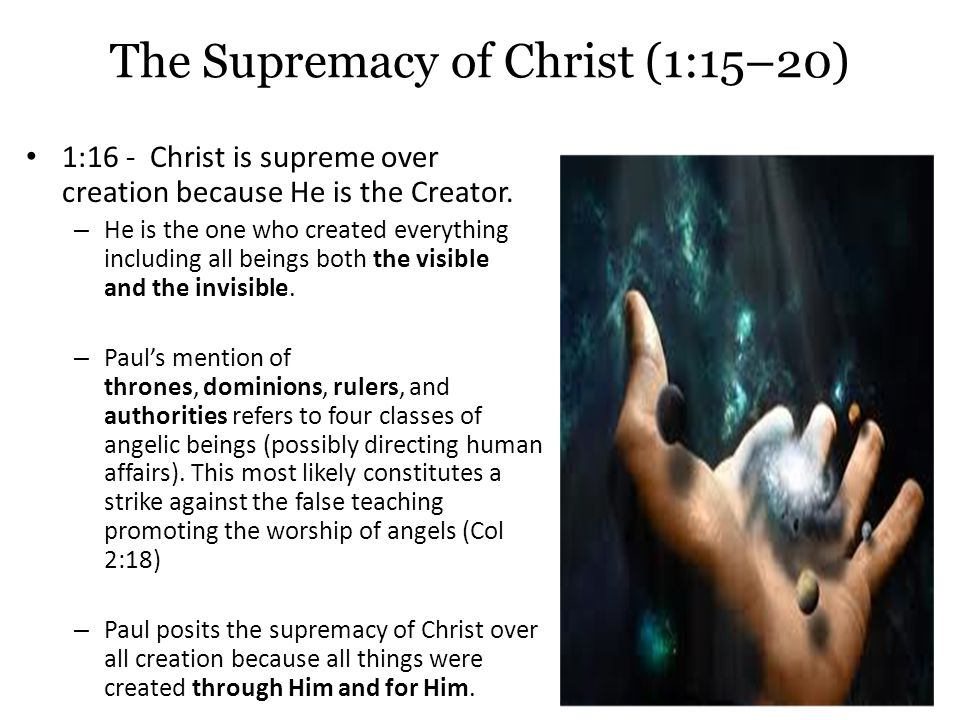 The Supremacy of Christ (1:15–20) 1:16 - Christ is supreme over creation because He is the Creator.