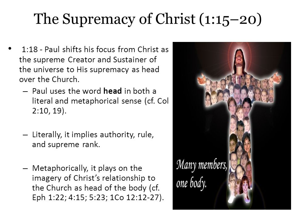 The Supremacy of Christ (1:15–20) 1:18 - Paul shifts his focus from Christ as the supreme Creator and Sustainer of the universe to His supremacy as head over the Church.