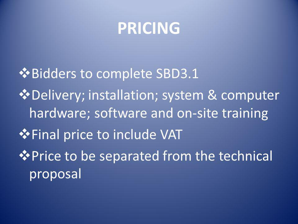 PRICING  Bidders to complete SBD3.1  Delivery; installation; system & computer hardware; software and on-site training  Final price to include VAT  Price to be separated from the technical proposal