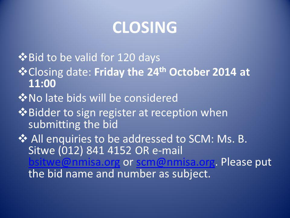 CLOSING  Bid to be valid for 120 days  Closing date: Friday the 24 th October 2014 at 11:00  No late bids will be considered  Bidder to sign register at reception when submitting the bid  All enquiries to be addressed to SCM: Ms.