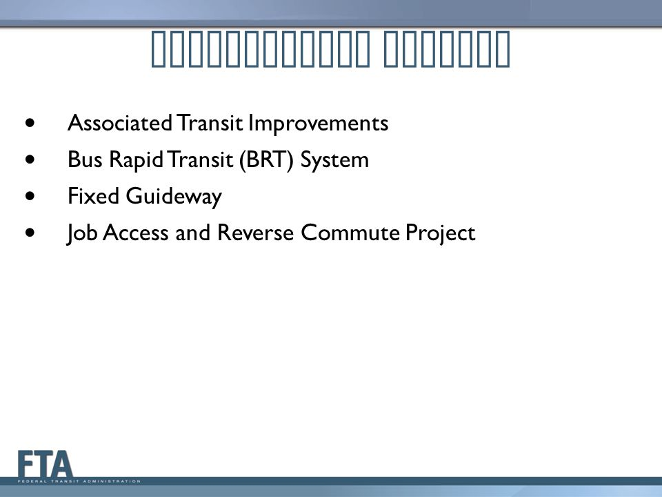 Associated Transit Improvements Bus Rapid Transit (BRT) System Fixed Guideway Job Access and Reverse Commute Project Definitional Changes
