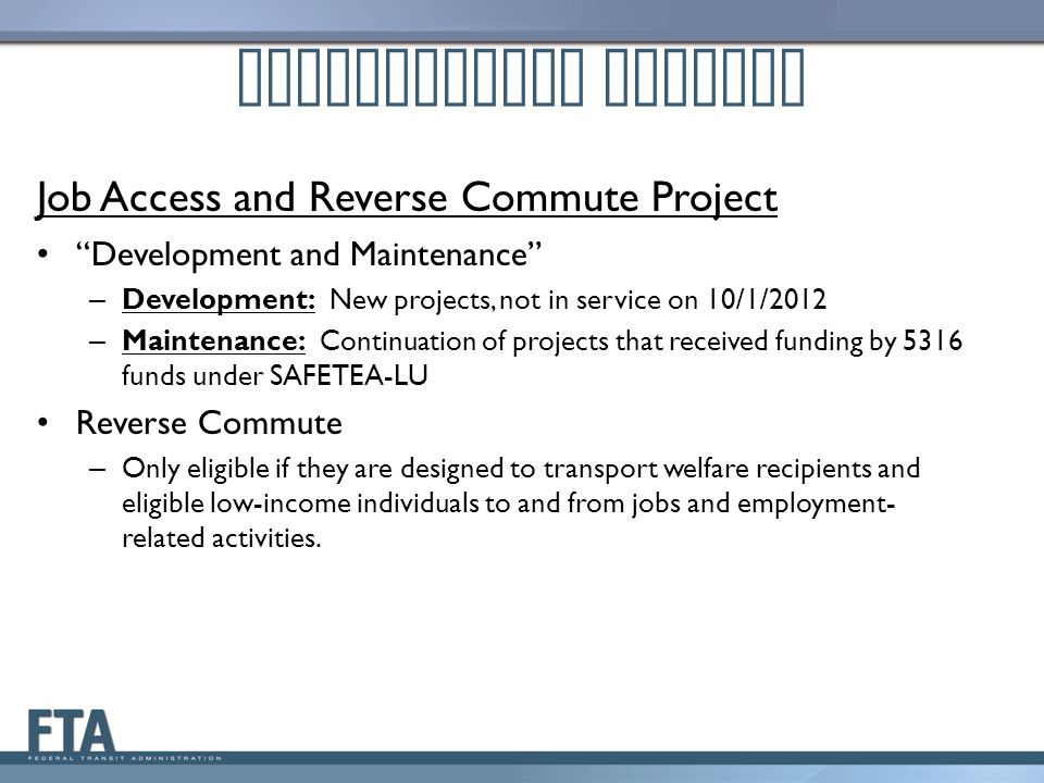 Job Access and Reverse Commute Project Development and Maintenance – Development: New projects, not in service on 10/1/2012 – Maintenance: Continuation of projects that received funding by 5316 funds under SAFETEA-LU Reverse Commute – Only eligible if they are designed to transport welfare recipients and eligible low-income individuals to and from jobs and employment- related activities.