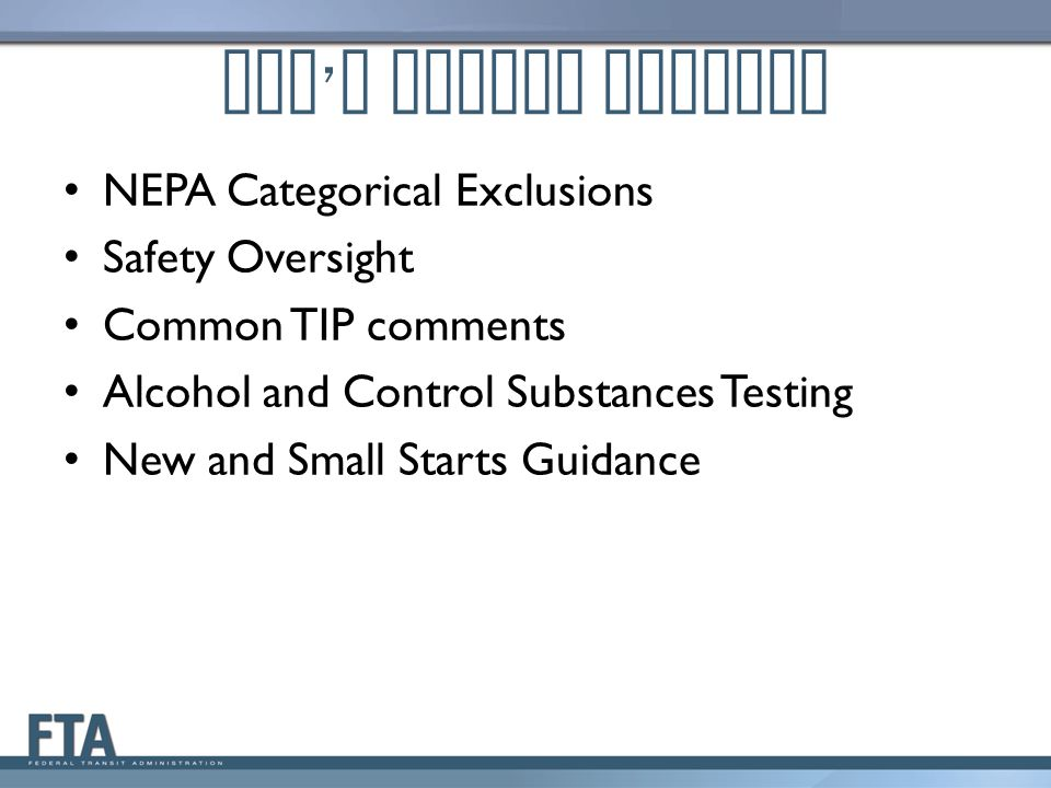 FTA ' s Policy Updates NEPA Categorical Exclusions Safety Oversight Common TIP comments Alcohol and Control Substances Testing New and Small Starts Guidance