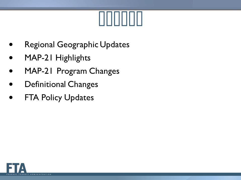 Regional Geographic Updates MAP-21 Highlights MAP-21Program Changes Definitional Changes FTA Policy Updates Agenda