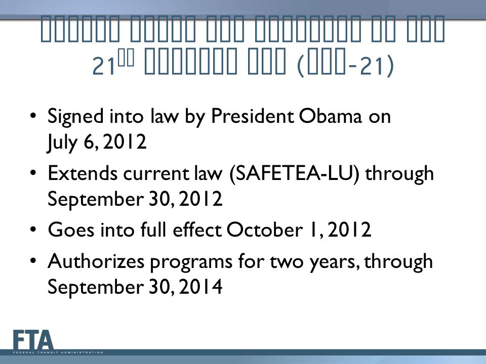 Moving Ahead for Progress in the 21 st Century Act ( MAP -21) Signed into law by President Obama on July 6, 2012 Extends current law (SAFETEA-LU) through September 30, 2012 Goes into full effect October 1, 2012 Authorizes programs for two years, through September 30, 2014