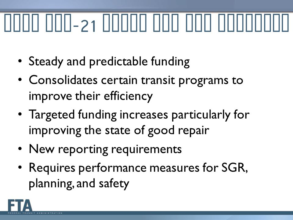What MAP -21 Means for Our Grantees Steady and predictable funding Consolidates certain transit programs to improve their efficiency Targeted funding increases particularly for improving the state of good repair New reporting requirements Requires performance measures for SGR, planning, and safety
