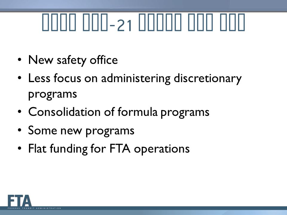 What MAP -21 means for FTA New safety office Less focus on administering discretionary programs Consolidation of formula programs Some new programs Flat funding for FTA operations