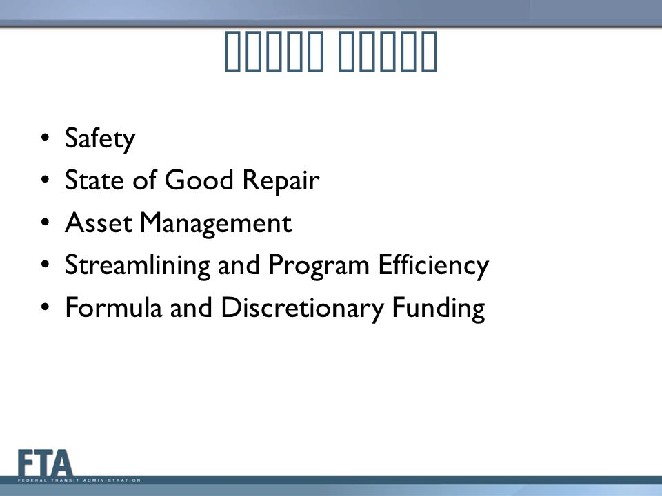 Focus Areas Safety State of Good Repair Asset Management Streamlining and Program Efficiency Formula and Discretionary Funding