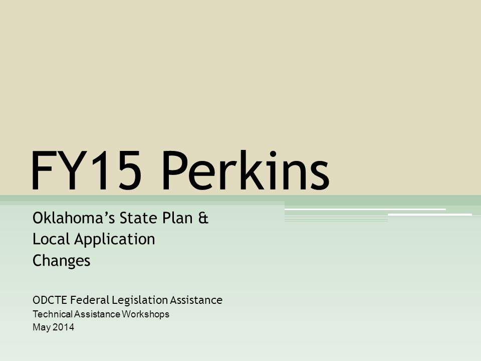 FY15 Perkins Oklahoma's State Plan & Local Application Changes ODCTE Federal Legislation Assistance Technical Assistance Workshops May 2014