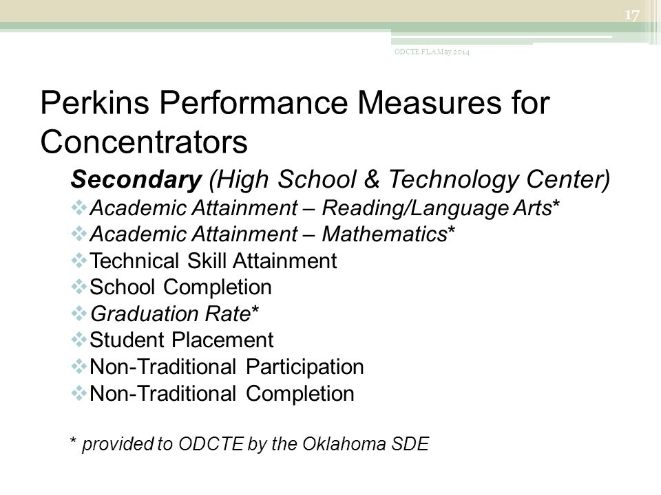 Perkins Performance Measures for Concentrators Secondary (High School & Technology Center)  Academic Attainment – Reading/Language Arts*  Academic Attainment – Mathematics*  Technical Skill Attainment  School Completion  Graduation Rate*  Student Placement  Non-Traditional Participation  Non-Traditional Completion * provided to ODCTE by the Oklahoma SDE ODCTE FLA May
