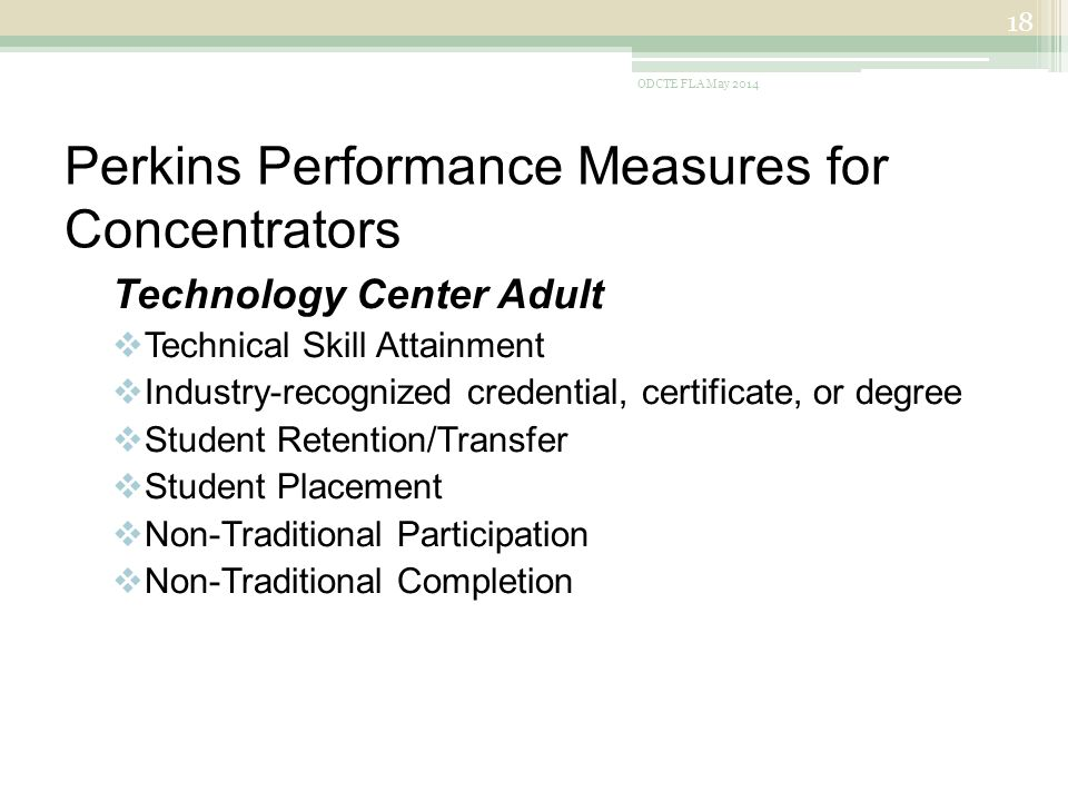 Perkins Performance Measures for Concentrators Technology Center Adult  Technical Skill Attainment  Industry-recognized credential, certificate, or degree  Student Retention/Transfer  Student Placement  Non-Traditional Participation  Non-Traditional Completion ODCTE FLA May