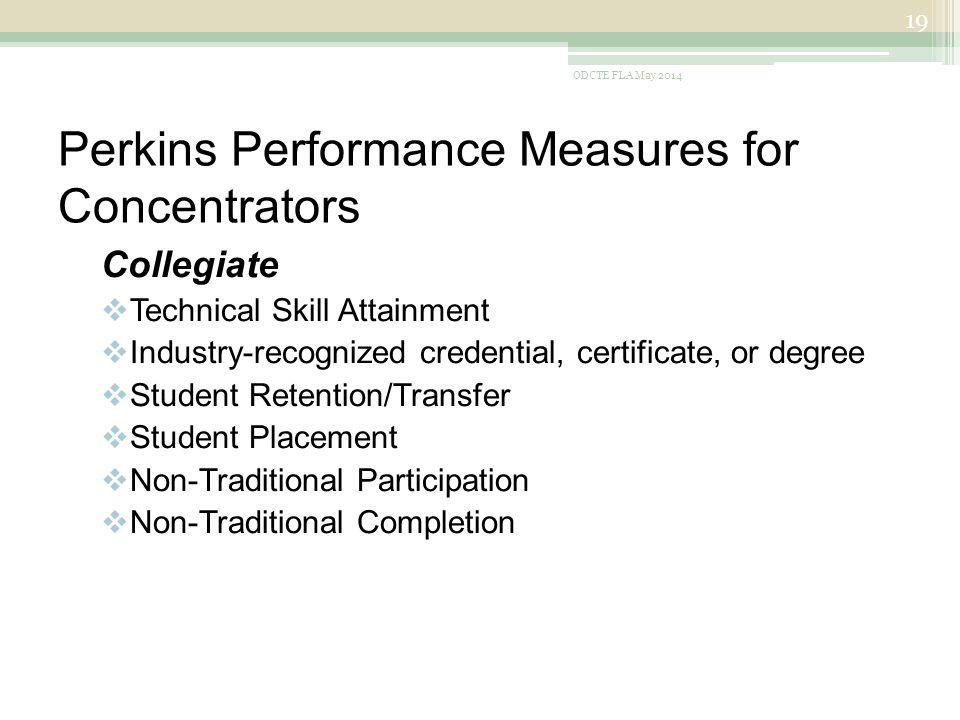 Perkins Performance Measures for Concentrators Collegiate  Technical Skill Attainment  Industry-recognized credential, certificate, or degree  Student Retention/Transfer  Student Placement  Non-Traditional Participation  Non-Traditional Completion ODCTE FLA May