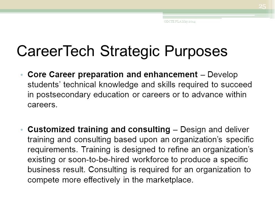 CareerTech Strategic Purposes Core Career preparation and enhancement – Develop students' technical knowledge and skills required to succeed in postsecondary education or careers or to advance within careers.