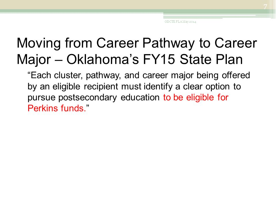 Moving from Career Pathway to Career Major – Oklahoma's FY15 State Plan Each cluster, pathway, and career major being offered by an eligible recipient must identify a clear option to pursue postsecondary education to be eligible for Perkins funds. ODCTE FLA May