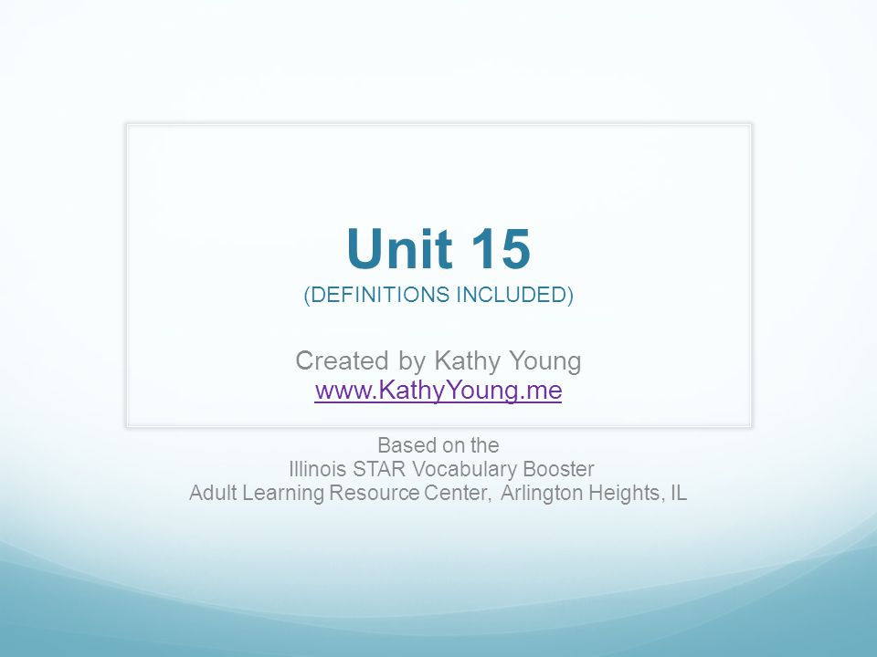 Unit 15 (DEFINITIONS INCLUDED) Created by Kathy Young   Based on the Illinois STAR Vocabulary Booster Adult Learning Resource Center, Arlington Heights, IL