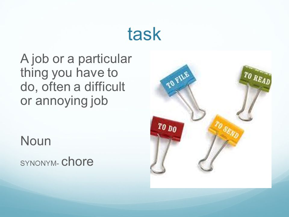 task A job or a particular thing you have to do, often a difficult or annoying job Noun SYNONYM- chore