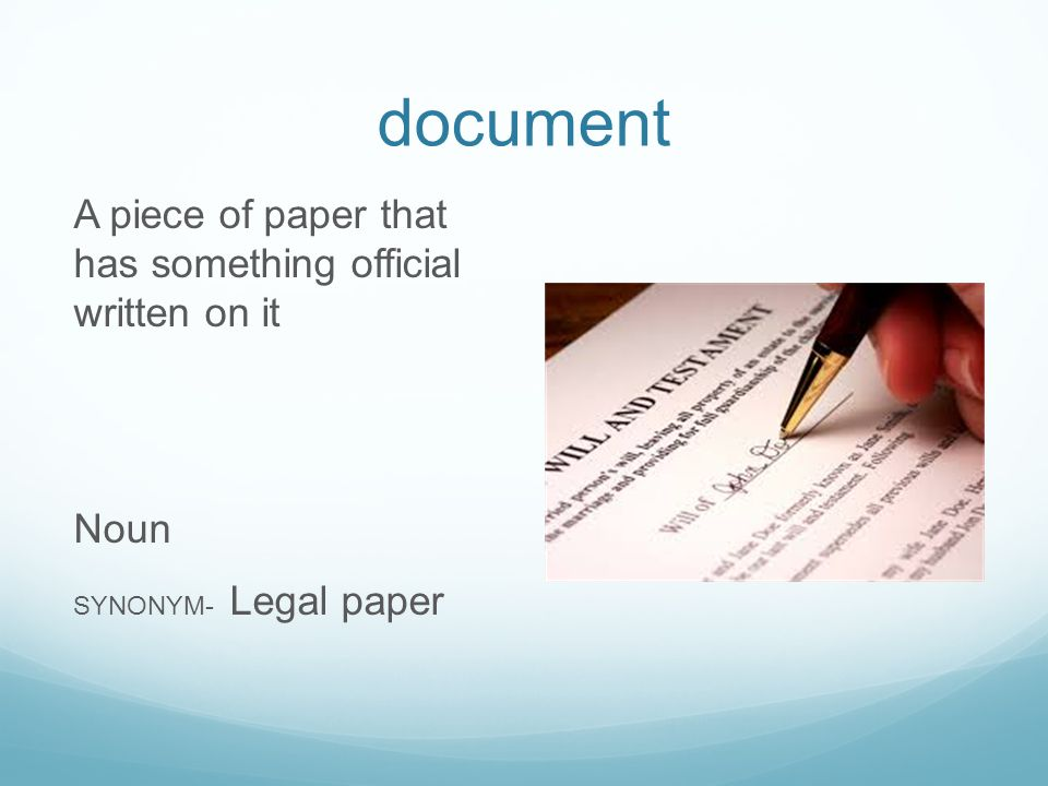 document A piece of paper that has something official written on it Noun SYNONYM- Legal paper