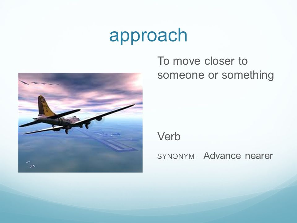 approach To move closer to someone or something Verb SYNONYM- Advance nearer