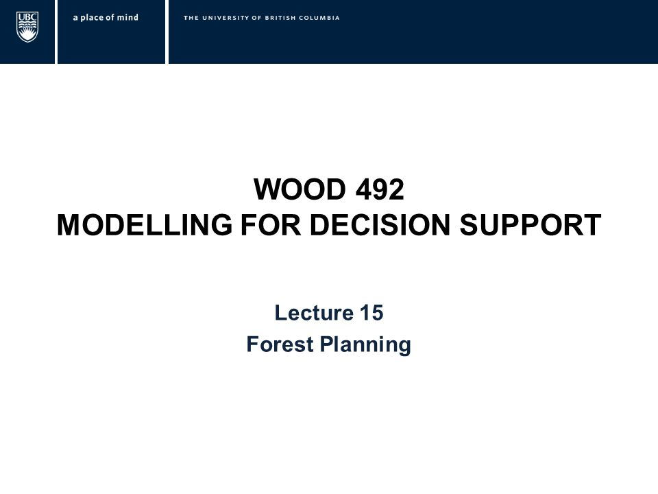 WOOD 492 MODELLING FOR DECISION SUPPORT Lecture 15 Forest Planning