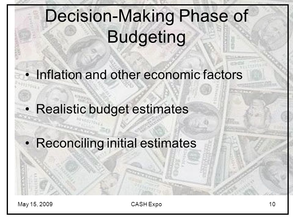 May 15, 2009CASH Expo10 Inflation and other economic factors Realistic budget estimates Reconciling initial estimates Decision-Making Phase of Budgeting