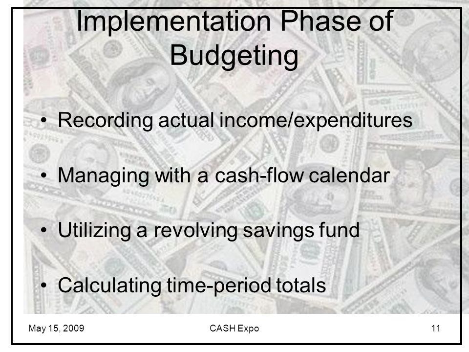 May 15, 2009CASH Expo11 Implementation Phase of Budgeting Recording actual income/expenditures Managing with a cash-flow calendar Utilizing a revolving savings fund Calculating time-period totals